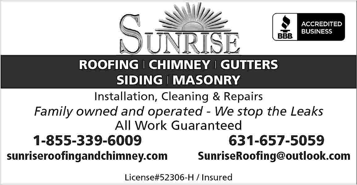 ROOFING | CHIMNEY | ROOFING | CHIMNEY | GUTTERS SIDING | MASONRY Installation, Cleaning & Repairs  Family owned and operated - We stop the Leaks All Work Guaranteed  1-855-339-6009  sunriseroofingandchimney.com  631-657-5059  SunriseRoofing@outlook.com  License#52306-H / Insured
