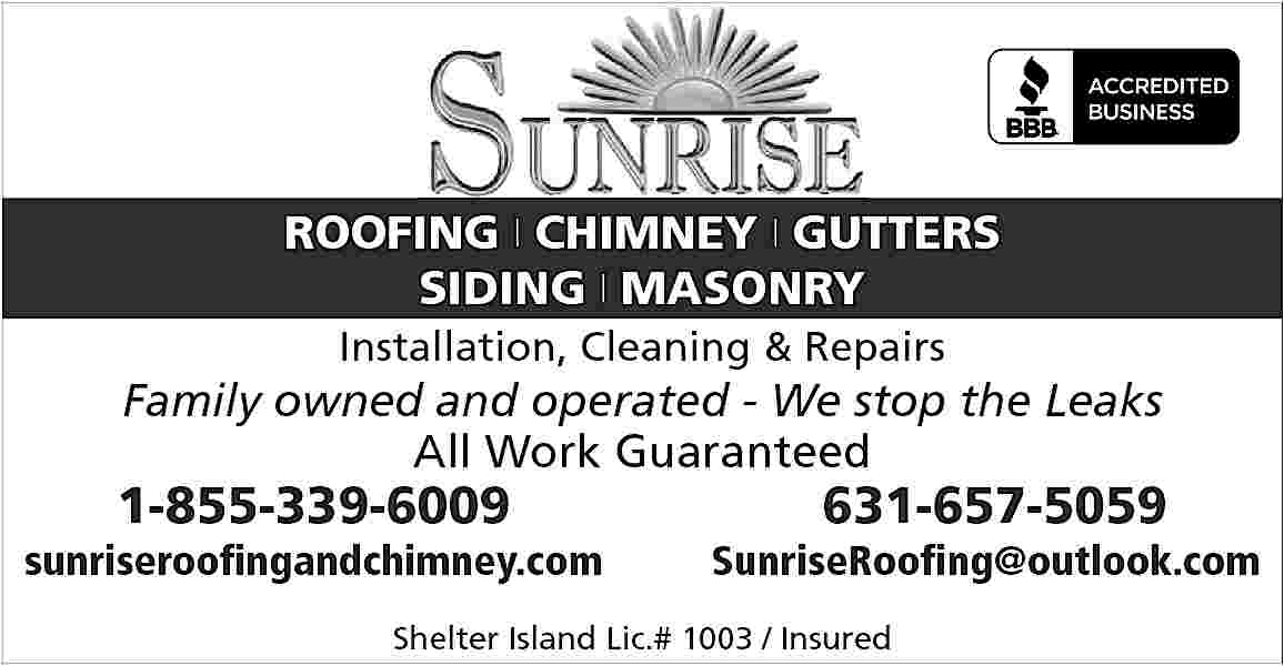 ROOFING | CHIMNEY | ROOFING | CHIMNEY | GUTTERS SIDING | MASONRY Installation, Cleaning & Repairs  Family owned and operated - We stop the Leaks All Work Guaranteed  1-855-339-6009  sunriseroofingandchimney.com  631-657-5059  SunriseRoofing@outlook.com  Shelter Island Lic.# 1003 / Insured