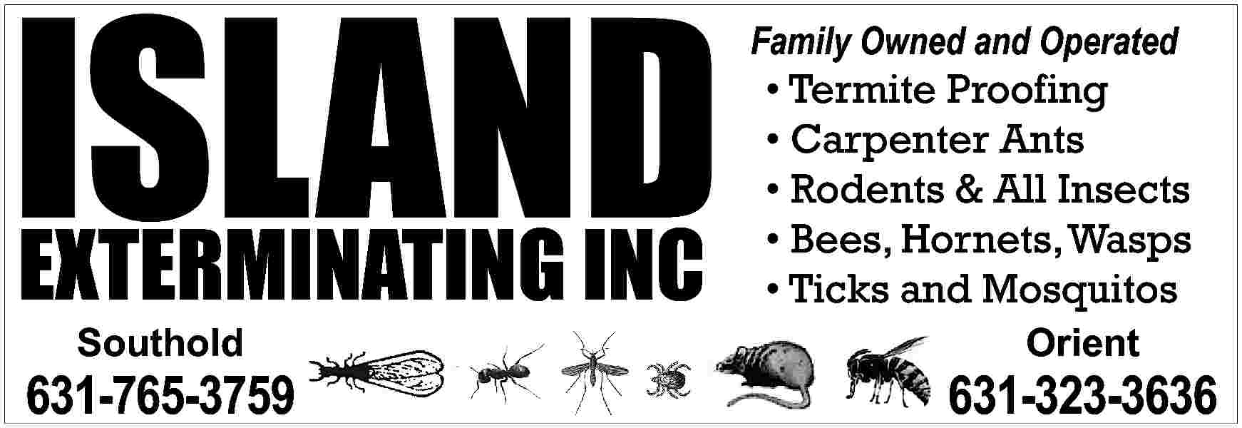 ISLAND EXTERMINATING INC Family ISLAND EXTERMINATING INC  Family Owned and Operated      Termite Proofing     Carpenter Ants     Rodents & All Insects     Bees, Hornets, Wasps     Ticks and Mosquitos  Southold  Orient  631-765-3759  631-323-3636