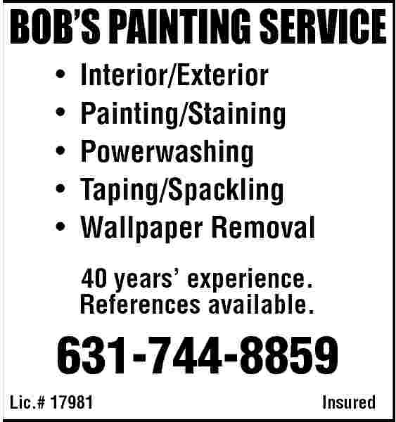 BOB S PAINTING SERVICE BOB   S PAINTING SERVICE                      Interior/Exterior Painting/Staining Powerwashing Taping/Spackling Wallpaper Removal 40 years    experience. References available.  631-744-8859 Lic.# 17981  Insured