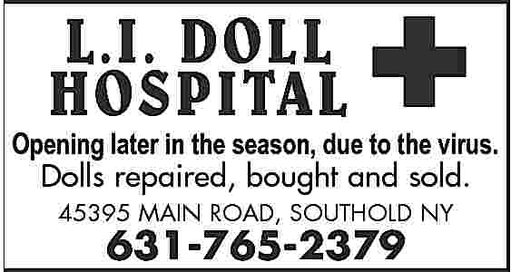 L.I. DOLL HOSPITAL Open L.I. DOLL HOSPITAL  Open June-Oct.     Fri., Sat.,due Sun. 12-5virus. pm Opening later in the season, to the Dolls repaired, bought and sold. 45395 MAIN ROAD, SOUTHOLD NY  631-765-2379