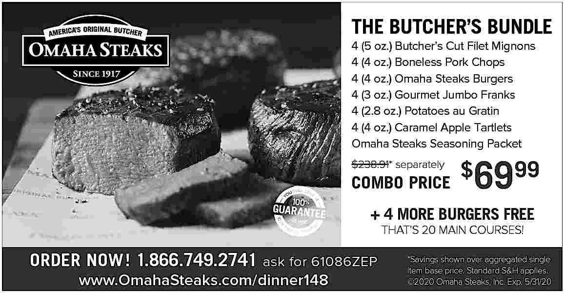 THE BUTCHER S BUNDLE THE BUTCHER   S BUNDLE 4 (5 oz.) Butcher   s Cut Filet Mignons 4 (4 oz.) Boneless Pork Chops 4 (4 oz.) Omaha Steaks Burgers 4 (3 oz.) Gourmet Jumbo Franks 4 (2.8 oz.) Potatoes au Gratin 4 (4 oz.) Caramel Apple Tartlets Omaha Steaks Seasoning Packet $238.91* separately  COMBO PRICE  $  6999  + 4 MORE BURGERS FREE THAT   S 20 MAIN COURSES!  ORDER NOW! 1.866.749.2741 ask for 61086ZEP www.OmahaSteaks.com/dinner148  *Savings shown over aggregated single item base price. Standard S&H applies.   2020 Omaha Steaks, Inc. Exp. 5/31/20