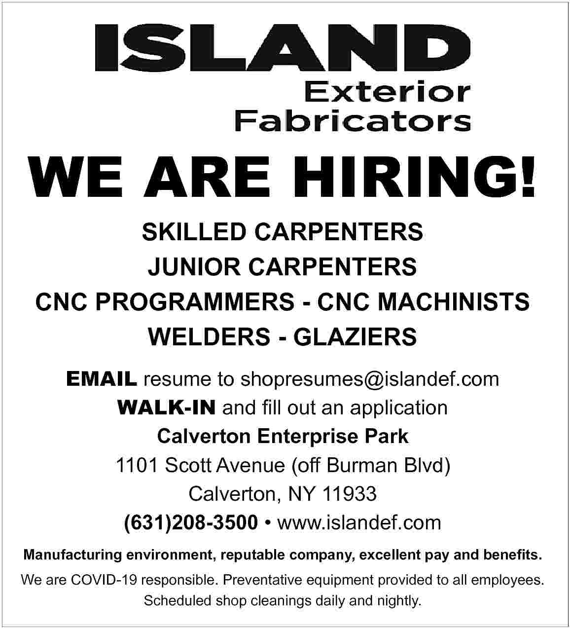 WE ARE HIRING! SKILLED WE ARE HIRING! SKILLED CARPENTERS JUNIOR CARPENTERS CNC PROGRAMMERS - CNC MACHINISTS WELDERS - GLAZIERS EMAIL resume to shopresumes@islandef.com WALK-IN and fill out an application Calverton Enterprise Park 1101 Scott Avenue (off Burman Blvd) Calverton, NY 11933 (631)208-3500     www.islandef.com Manufacturing environment, reputable company, excellent pay and benefits. We are COVID-19 responsible. Preventative equipment provided to all employees. Scheduled shop cleanings daily and nightly.