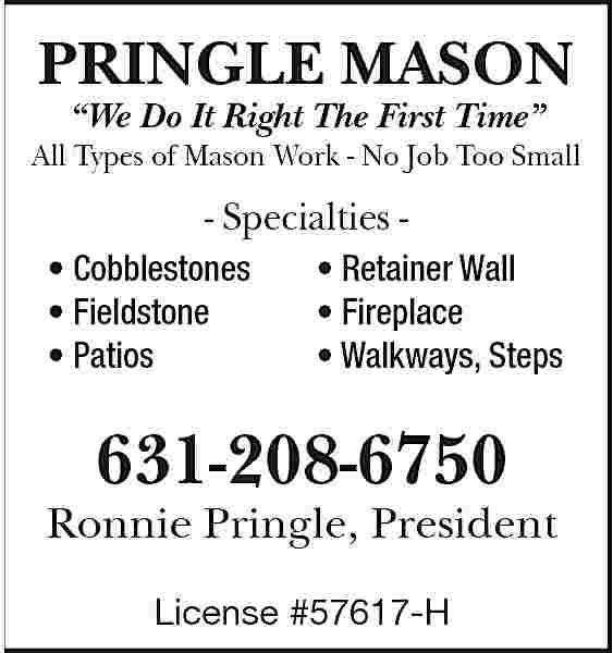 PRINGLE MASON We Do PRINGLE MASON    We Do It Right The First Time    All Types of Mason Work - No Job Too Small  - Specialties     Cobblestones     Fieldstone     Patios      Retainer Wall     Fireplace     Walkways, Steps  631-208-6750 Ronnie Pringle, President License #57617-H