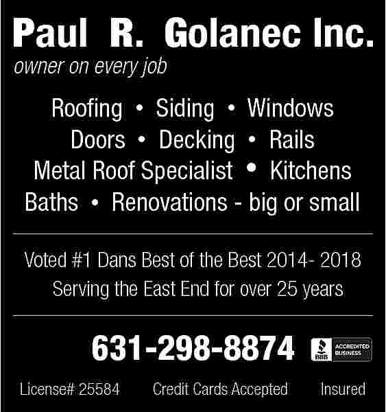 Paul R. Golanec Inc. Paul R. Golanec Inc. owner on every job  Roofing     Siding     Windows Doors     Decking     Rails Metal Roof Specialist     Kitchens Baths     Renovations - big or small Voted #1 Dans Best of the Best 2014- 2018 Serving the East End for over 25 years  631-298-8874 License# 25584  Credit Cards Accepted  Insured