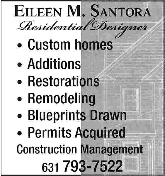 EILEEN M. SANTORA Residential EILEEN M. SANTORA  Residential Designer      Custom homes Additions Restorations Remodeling Blueprints Drawn Permits Acquired                      Construction Management 631 793-7522