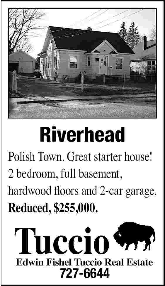 Riverhead Polish Town. Great Riverhead  Polish Town. Great starter house! 2 bedroom, full basement, hardwood floors and 2-car garage. Reduced, $255,000.  Tuccio  Edwin Fishel Tuccio Real Estate  727-6644