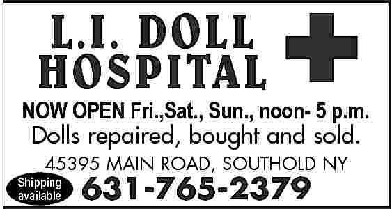 L.I. DOLL HOSPITAL Open L.I. DOLL HOSPITAL  Open     Fri.,Sun., Sat., noonSun. 12-5 pm NOWJune-Oct. OPEN Fri.,Sat., 5 p.m. Dolls repaired, bought and sold. 45395 MAIN ROAD, SOUTHOLD NY  Shipping available  631-765-2379