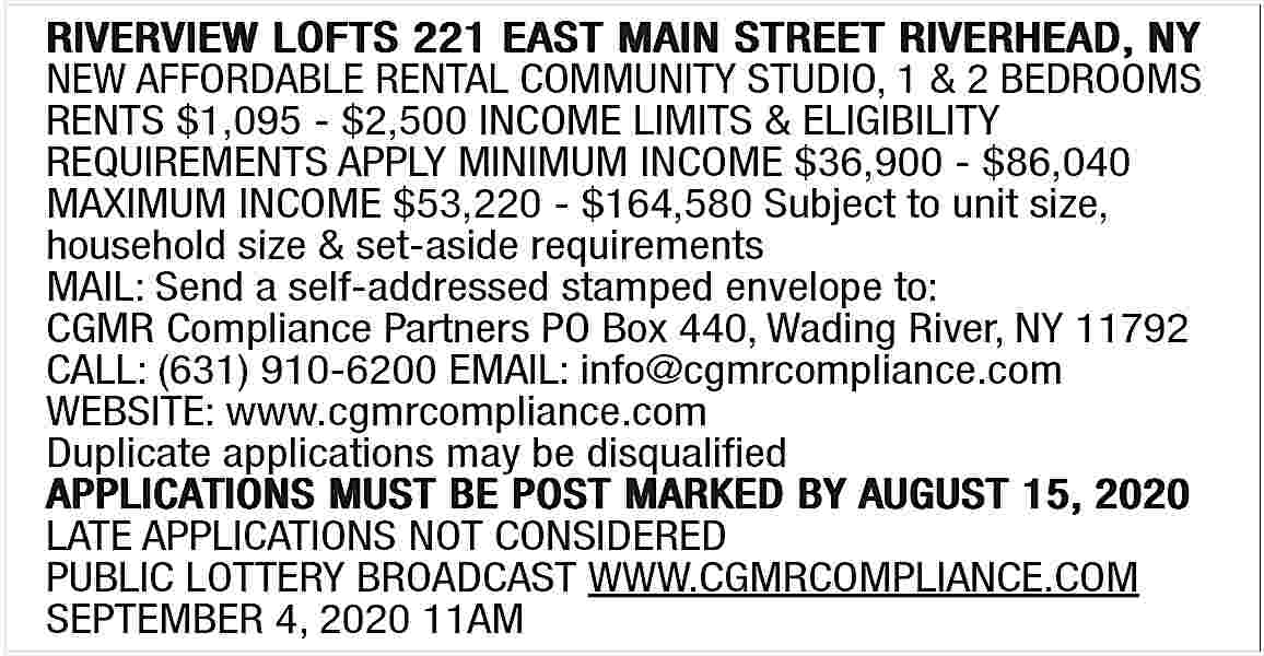 NEW AFFORDABLE RENTAL COMMUNITY NEW AFFORDABLE RENTAL COMMUNITY STUDIO, 1 & 2 BEDROOMS RENTS $1,095 - $2,500 INCOME LIMITS & ELIGIBILITY REQUIREMENTS APPLY MINIMUM INCOME $36,900 - $86,040 MAXIMUM INCOME $53,220 - $164,580 Subject to unit size, household size & set-aside requirements MAIL: Send a self-addressed stamped envelope to: CGMR Compliance Partners PO Box 440, Wading River, NY 11792 CALL: (631) 910-6200 EMAIL: info@cgmrcompliance.com WEBSITE: www.cgmrcompliance.com Duplicate applications may be disqualified LATE APPLICATIONS NOT CONSIDERED PUBLIC LOTTERY BROADCAST WWW.CGMRCOMPLIANCE.COM SEPTEMBER 4, 2020 11AM