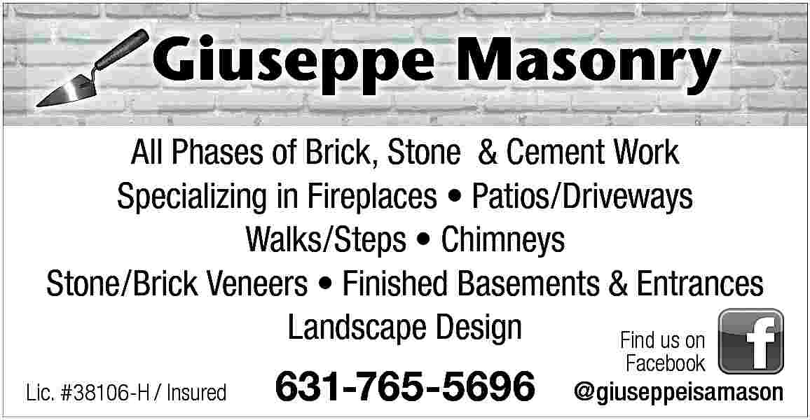 Giuseppe Masonry G All Giuseppe Masonry G All Phases of Brick, Stone & Cement Work Specializing in Fireplaces     Patios/Driveways Walks/Steps     Chimneys Stone/Brick Veneers     Finished Basements & Entrances Landscape Design Find us on Lic. #38106-H / Insured  631-765-5696  Facebook  @giuseppeisamason