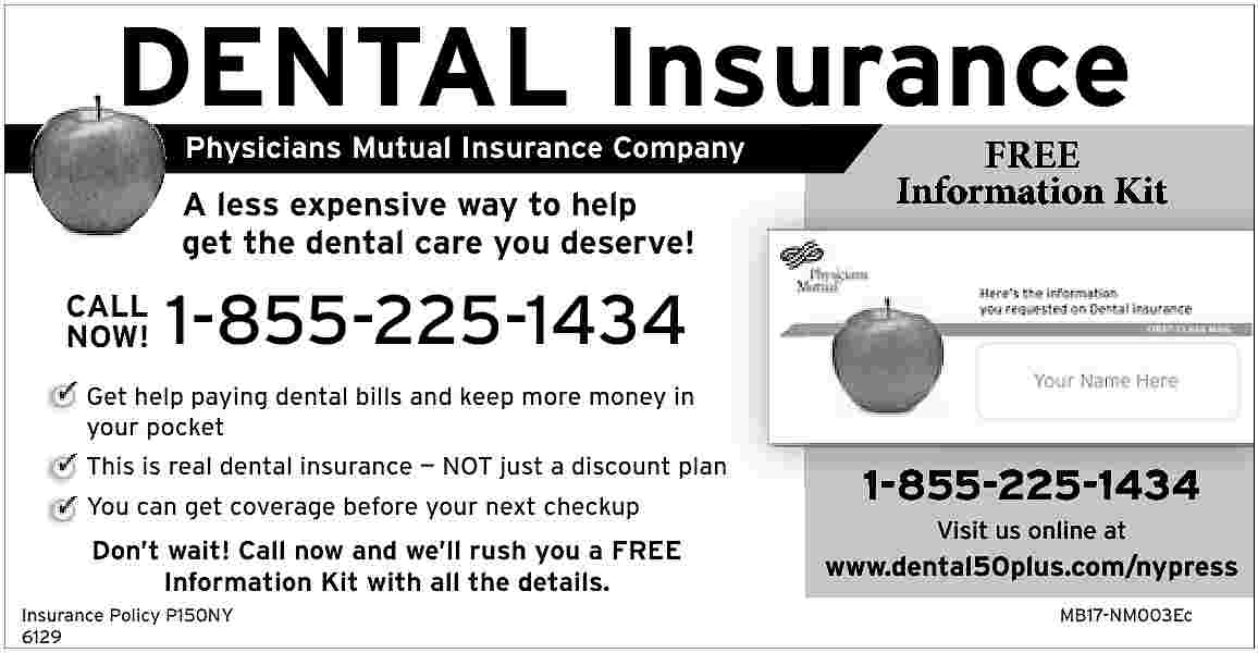 DENTAL Insurance Physicians Mutual DENTAL Insurance Physicians Mutual Insurance Company  A less expensive way to help get the dental care you deserve! CALL NOW!  FREE Information Kit  1-855-225-1434  Get help paying dental bills and keep more money in your pocket This is real dental insurance     NOT just a discount plan You can get coverage before your next checkup  Don   t wait! Call now and we   ll rush you a FREE Information Kit with all the details. Insurance Policy P150NY 6129  1-855-225-1434 Visit us online at  www.dental50plus.com/nypress MB17-NM003Ec