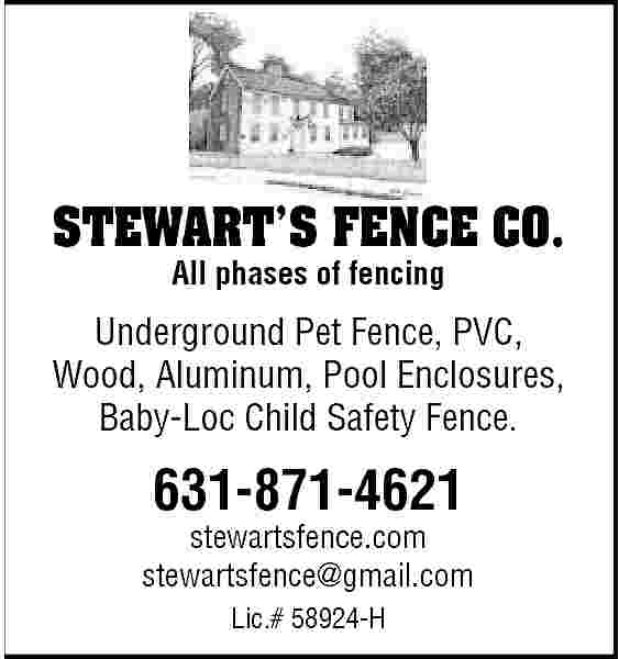 STEWART   S FENCE  STEWART   S FENCE CO. All phases of fencing  Underground Pet Fence, PVC, Wood, Aluminum, Pool Enclosures, Baby-Loc Child Safety Fence.  631-871-4621  stewartsfence.com stewartsfence@gmail.com Lic.# 58924-H